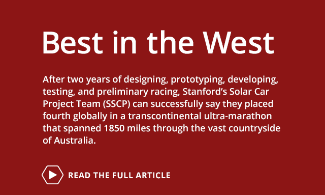 Best in the West: After two years of designing, prototyping, developing, testing, and preliminary racing, Stanford's Solar Car Project Team (SSCP) can successfully say they placed fourth globally in a transcontinental ultra-marathon that spanned 1850 miles through the vast countryside of Australia. Read the full article