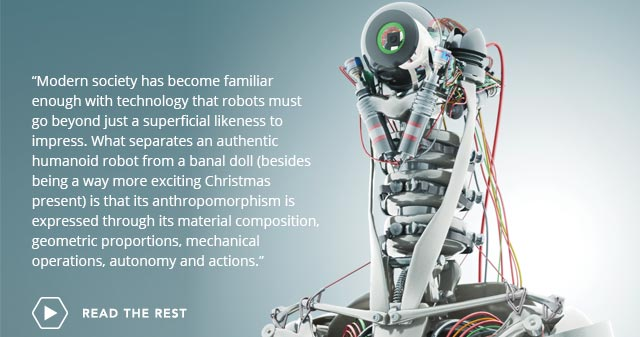 Modern society has become familiar enough with technology that robots must go beyond just a superficial likeness to impress. What separates an authentic humanoid robot from a banal doll (besides being a way more exciting Christmas present) is that its anthropomorphism is expressed through its material composition, geometric proportions, mechanical operations, autonomy and actions. -- Read the Rest